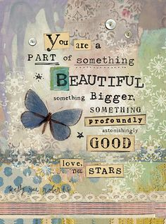 You Are A Part Of Something Beautiful Positive Thoughts, Positive Quotes, Adversity Quotes, Art Quotes, Inspirational Quotes, Motivational Quotes, Kelly Rae Roberts, Butterfly Quotes, Something Beautiful