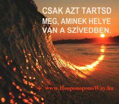 Hálát adok a mai napért. Csak azt tartsd meg, aminek helye van a szívedben. A haragot, a véleményt, az ítéletet, a félelmeidet, mindent, ami nem a tiéd, elengedheted. Nincs más út. Fel kell emelkedned. Így szeretlek, Élet! Köszönöm. Szeretlek  ⚜ Ho'oponoponoWay Magyarország ⚜ www.HooponoponoWay.hu
