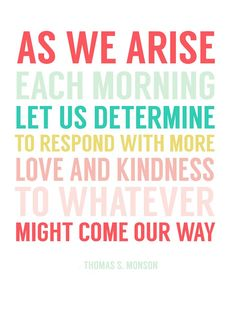 As we arise each morning let us determine to respond with more love and kindness to whatever might come our way......