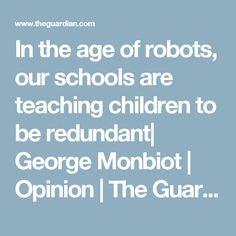 In the age of robots, our schools are teaching children to be redundant| George Monbiot | Opinion | The Guardian