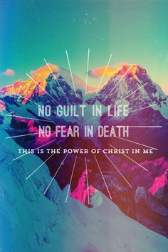 No guilt in life, no fear in death, this is the poer of Christ in me.  In Christ Alone my hope is found...