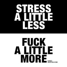 Stress a little less. Fuck a little more. ❤️ Simply because.. Having sex is better than being stressed?  Because sex relieves stress? ❤️ Instead of stressing around, make sure you enjoy each other and make each other relax in a good way. And hopefully you'll be smiling a lot more  www.kinkyquotes.com