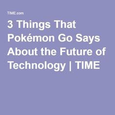 3 Things That Pokémon Go Says About the Future of Technology   TIME