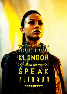 You brought me here because I speak Klingon. Then let me speak Klingon. - Uhura - Star Trek Into Darkness -