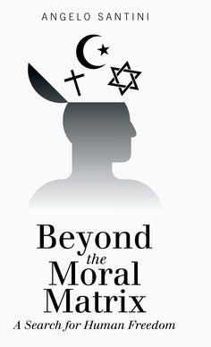 ... Beyond the moral matrix a search for human freedom. MÁS ALLÁ DE LA MATRIZ MORAL LA BÚSQUEDA DE LA LIBERTAD HUMANA. Angelo Santini. En este libro se analizan los principios del cristianismo, el judaísmo y el Islam para dar al lector una comprensión más profunda de su posición respecto a LA INTERFERENCIA DE LA RELIGIÓN CON LA REALIDAD. A través de este libro, Santini espera alertar a los lectores de la potencia de LA LIBERTAD PERSONAL Y LA AUTO-CONCIENCIA.