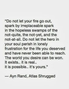 """""""Do not let your fire go out, spark by irreplaceable spark in the hopeless swamps of the not-quite, the not-yet, and the not-at-all.  Do not let the hero in your soul perish in lonely frustration for the life you deserved and have never been able to reach.  The world you desire can be won.   It exists...it is real... it is possible...it's yours."""" Book Quotes, Words Quotes, Life Quotes, Wise Words, Sayings, Quotable Quotes, Author Quotes, Great Quotes, Inspirational Quotes"""