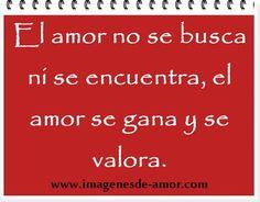 El amor no se busca ni se encuentra, el amor se gana y se valora De: www.imagenesde-amor.com/