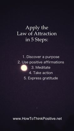 Apply the Law Of Attraction in 5 steps: 1. Discover a purpose 2. Use positive affirmations 3. Meditate 4. Take actions 5. Express gratitude