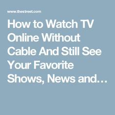 How to Watch TV Online Without Cable And Still See Your Favorite Shows, News and…