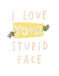 I Love Your Stupid Face Hand-Lettered Valentine Print: via Etsy. Cute Quotes, Words Quotes, Wise Words, Funny Quotes, Stupid Face, You Stupid, Bien Dit, Hopeless Romantic, Quote Prints