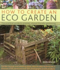 How to Create an Eco Garden: The practical guide to greener, planet-friendly gardening. Step-by-step techniques, a directory of over 80 plants and over 500 photographs and illustrations: John Walker: Amazon.com: Books