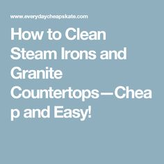How to Clean Steam Irons and Granite Countertops—Cheap and Easy!