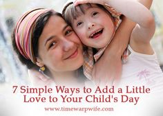 7 Simple Ways to Add a Little Love to Your Child's Day - Time-Warp Wife | Time-Warp Wife