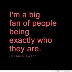I'm a big fan of people being exactly who they are