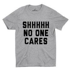 Shhhhh No One Cares Gray Unisex T-shirt | Sarcastic Me