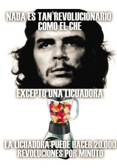 Nada es tan revolucionario como el Che. Excepto una licuadora. La licuadora puede hacer 20.000 revoluciones por minuto.