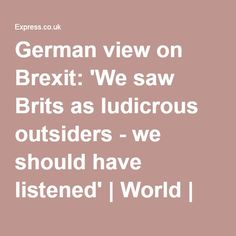 German view on Brexit: 'We saw Brits as ludicrous outsiders - we should have listened'   World   News   Daily Express..JUN16