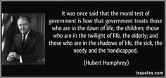 It was once said that the moral test of government is how that government treats those who are in the dawn of life, the children; those who are in the twilight of life, the elderly; and those who are in the shadows of life, the sick, the needy and the handicapped. (Hubert Humphrey) #quotes #quote #quotations #HubertHumphrey