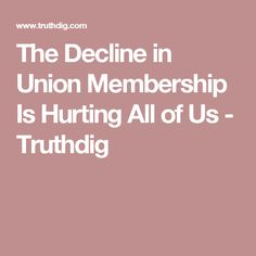 The Decline in Union Membership Is Hurting All of Us - Truthdig