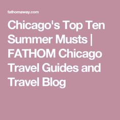 Chicago's Top Ten Summer Musts | FATHOM Chicago Travel Guides and Travel Blog