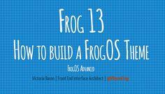 Frog 13 How to build a FrogOS Theme FrogOS Advanced Web Presentation