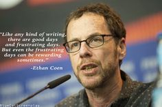 """""""Like any kind of writing, there are good days and frustrating days."""" -  Ethan Coen"""