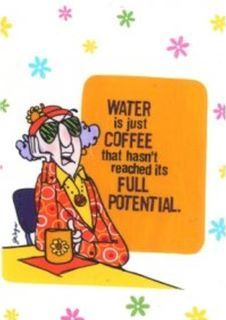 Water is just coffee that hasn't reached it's full potential. <3 Maxine
