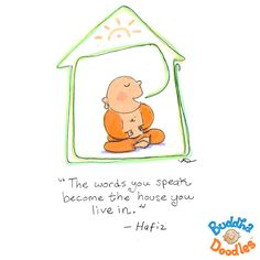 The words you speak become the house you live in - Hafiz - Buddha doodles Happy Thoughts, Positive Thoughts, Positive Quotes, Buddha Thoughts, Life Thoughts, Tiny Buddha, Little Buddha, Namaste, Buddah Doodles