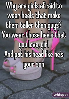 """Why are girls afraid to wear heels that make them taller than guys?  You wear those heels that you love, girl And pat his head like he's your son"""