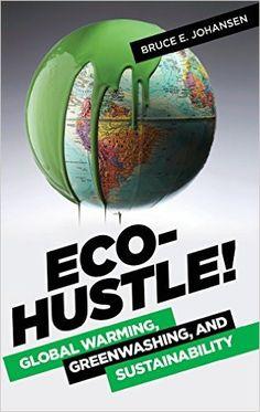 Eco-Hustle! Global Warming, Greenwashing, and Sustainability. Bruce. E. Johansen. 2015. --Call # 333.7 J652
