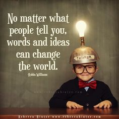 """""""No matter what people tell you, words and ideas can change the world. Robin Williams  """""""