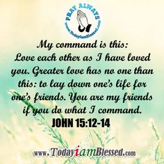 JOHN 15: 12 My command is this: Love each other as I have loved you. 13 Greater love has no one than this: to lay down one's life for one's friends. 14 You are my friends if you do what I command.