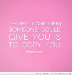 The best compliment someone could give you is to copy you. The best compliment someone could give you is to copy you. Compliment Quotes, Compliment Someone, Thanks For The Compliment, Drama Quotes, Girly Quotes, Copying Me Quotes, Copy Cat Quotes, Truth Quotes, Funny Quotes