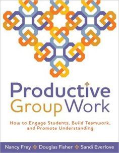 Productive Group Work: How to Engage Students, Build Teamwork, and Promote Understanding  by Nancy Frey, Douglas Fisher, Sandi Everlove