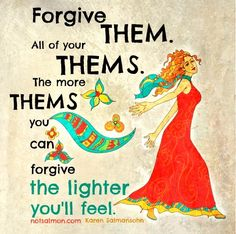 Forgive them. All of your thems. The more thems you can forgive, the lighter you'll feel.
