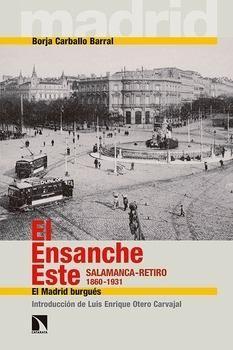 El Ensanche Este : Salamanca-Retiro 1860-1931 : el Madrid burgués / Borja Carballo Barral ; [introducción de Luis Enrique Otero Carvajal] PublicaciónMadrid : Los Libros de la Catarata, D.L. 2015