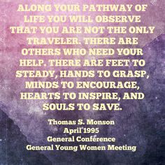 Along your pathway of life you will observe that you are not the only traveler. There are others who need your help. There are feet to steady, hands to grasp, minds to encourage, hearts to inspire, and souls to save.  Thomas S. Monson April 2015 General Conference  General Young Women Meeting  #Thomassmonson #LDS #Mormon #GenConf #Generalyoungwomenmeeting #youngwomenmeeting #IBTTCOJCOLDS