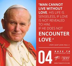 """Man cannot live without Love. His life is senseless, if Love is not revealed to him, if he does not encounter Love."" -Pope Saint John Paul II"