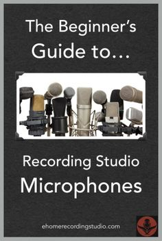 The Beginner's Guide to Recording Studio Microphones http://ehomerecordingstudio.com/types-of-microphones/