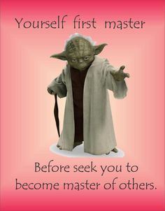 Master yourself, there is no other.