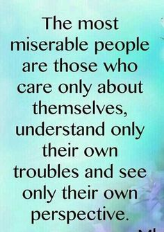 The most miserable people... yes. A lot of people are always upset and they don't care or even acknowledge other peoples problems. Its pretty bad