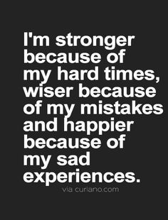 I'm stronger because of my hard times, wiser because of my mistakes and happier because of my sad experiences. Wise Quotes, Quotes To Live By, Motivational Quotes, Inspirational Quotes, Positive Inspiration, Quotes About Strength, Quotations, Qoutes, Just In Case