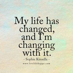 """My life has changed, and I'm changing with it."" - Sophie Kinsella"