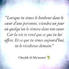 Lorsque tu sèmes le bonheur dans le coeur d'une personne, viendra un jour où quelqu'un sèmera dans ton coeur car la vie te rend que ce que tu lui offres et ce que tu sèmes aujourd'hui, tu le récolteras demain. – Cheykh Al Ma'asrawi .