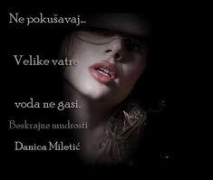 Ne pokušavaj... Velike vatre voda ne gasi. - Danica Miletić Pratite me na fejsbuk stranici i tviteru: Phttps://www.facebook.com/beskrajnemudrosti tviteru:https://twitter.com/BesMudrAnci