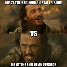 Me at the beginning and end of an episode. Accurate. Game of Thrones.