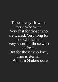 """Time is very slow for those who wait ..."" -William Shakespeare"