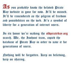 As you probably know the beloved Pirate bay website is gone for now. It'll be missed. It'll be remembered as the pilgrim of freedom and possibilities on the web. It's the symbol for a generation of the internet users. In it's honor we are making the oldpiratebay.org search. We, the isohunt.to team, copied the base of Pirate bay in order to save it to the generations of users. Nothing will be forgotten. Keep on believing, keep on sharing.