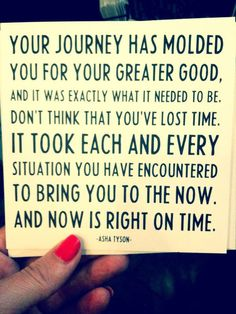 your journey has molded you. . . and it was exactly what it needed to be. . .