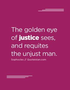 The golden eye of justice sees, and requites the unjust man. Good Looking Quotes, Justice Quotes, Golden Eyes, Inspirational Quotes, Motivational, Quote Of The Day, Life Quotes, Poetry, Thoughts